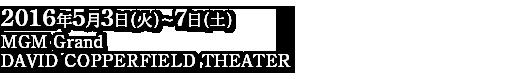 2016年5月3日(火)~7日(土)MGM Grand DAVID COPPERFIELD THEATER