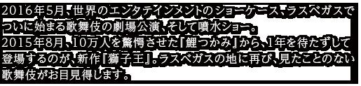 2016年5月、ついに始まる歌舞伎の劇場公演、そして噴水ショー。2015年8月、世界のエンタテインメントのショーケース、ラスベガスで10万人を驚愕させた『鯉つかみ』から、1年を待たずして登場するのが、歌舞伎スペクタクル『獅子王』。ラスベガスの地に再び、見たことのない歌舞伎がお目見得します。