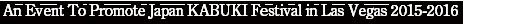 An Event To Promote Japan KABUKI Festival in Las Vegas 2015-2016