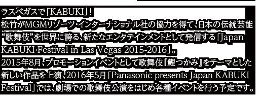 """ラスベガスで「KABUKI」!松竹がMGMリゾーツ・インターナショナル社の協力を得て、日本の伝統芸能""""歌舞伎""""を世界に誇る、新たなエンタテインメントとして発信する「Japan KABUKI Festival in Las Vegas 2015-2016」。2015年8月、プロモーションイベントとして歌舞伎『鯉つかみ』をテーマとした新しい作品を上演、2016年5月「Panasonic presents Japan KABUKI Festival」では、劇場での歌舞伎公演をはじめ各種イベントを行う予定です。"""