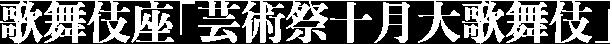歌舞伎座「芸術祭十月大歌舞伎」